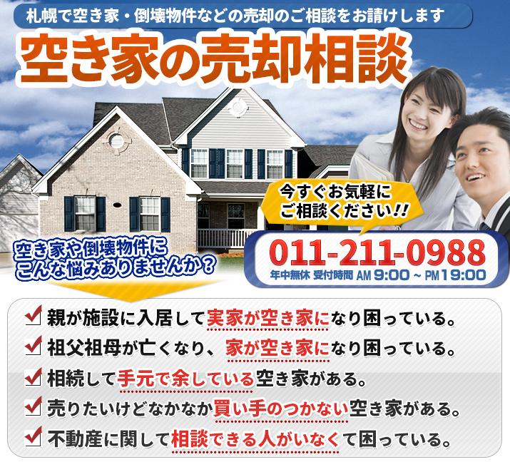 空き家の売却相談[札幌で空き家・倒壊物件などの売却のご相談をお請けします]【空き家や倒壊物件にこんな悩みありませんか?】親が施設に入居して実家が空き家になり困っている。/祖父祖母が亡くなり、家が空き家になり困っている。/相続して手元で余している空き家がある。/売りたいけどなかなか買い手のつかない空き家がある。/不動産に関して相談できる人がいなくて困っている。